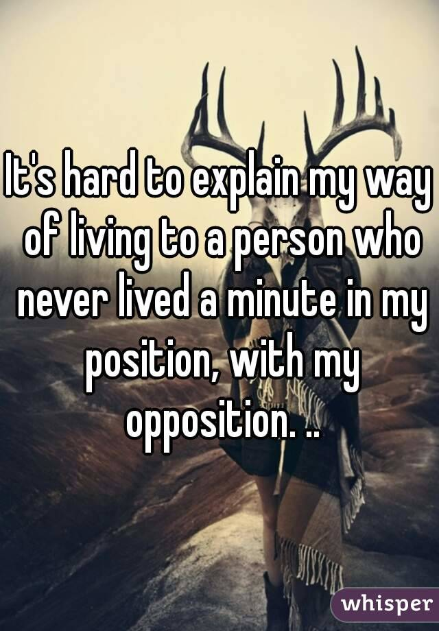 It's hard to explain my way of living to a person who never lived a minute in my position, with my opposition. ..