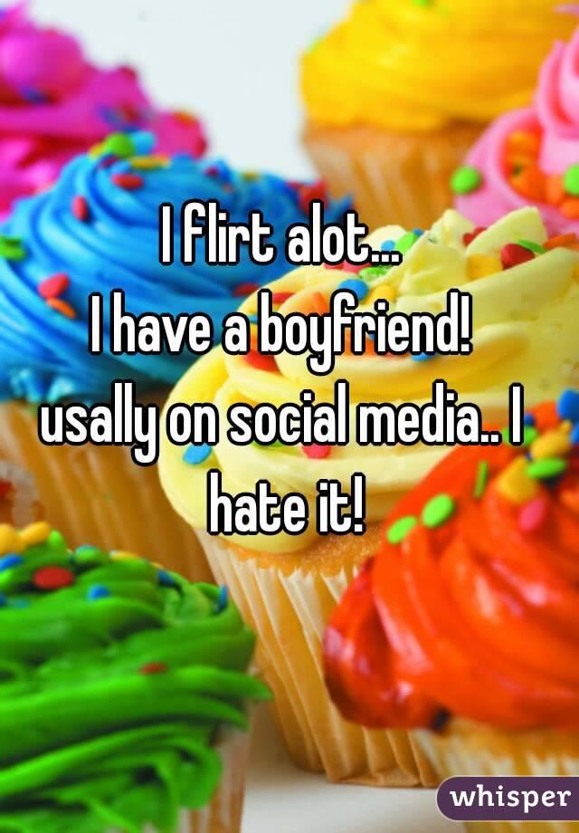 I flirt alot... I have a boyfriend! usally on social media.. I hate it!