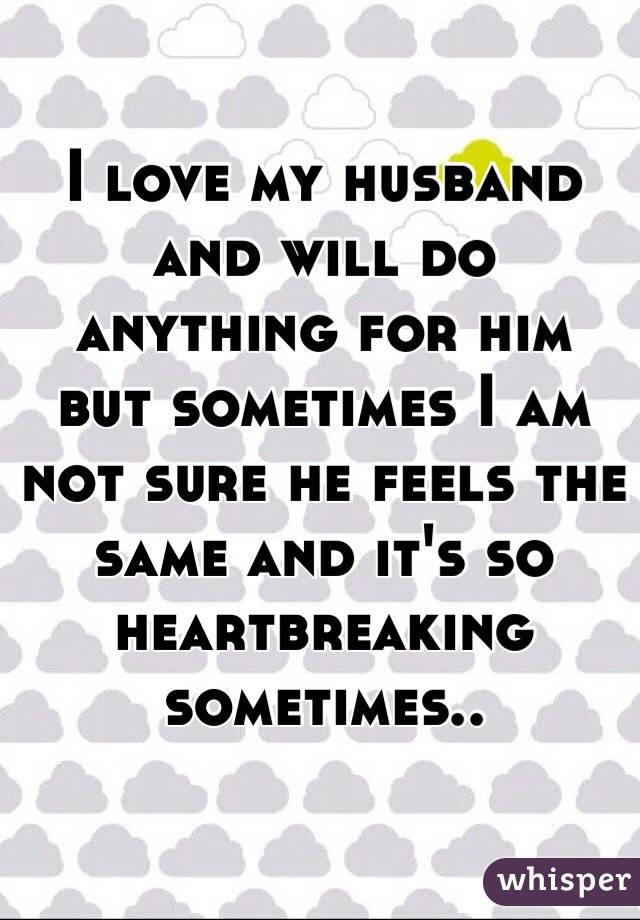 I love my husband and will do anything for him but sometimes I am not sure he feels the same and it's so heartbreaking sometimes..