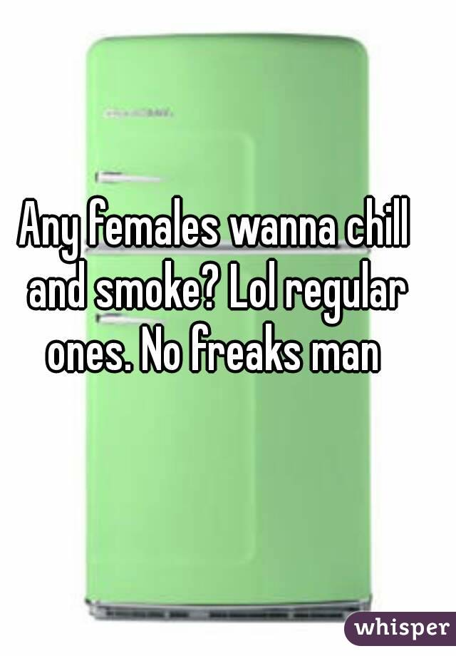 Any females wanna chill and smoke? Lol regular ones. No freaks man