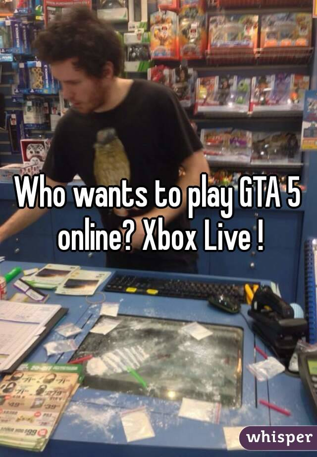 Who wants to play GTA 5 online? Xbox Live !