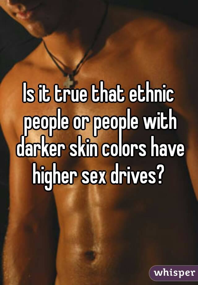 Is it true that ethnic people or people with darker skin colors have higher sex drives?
