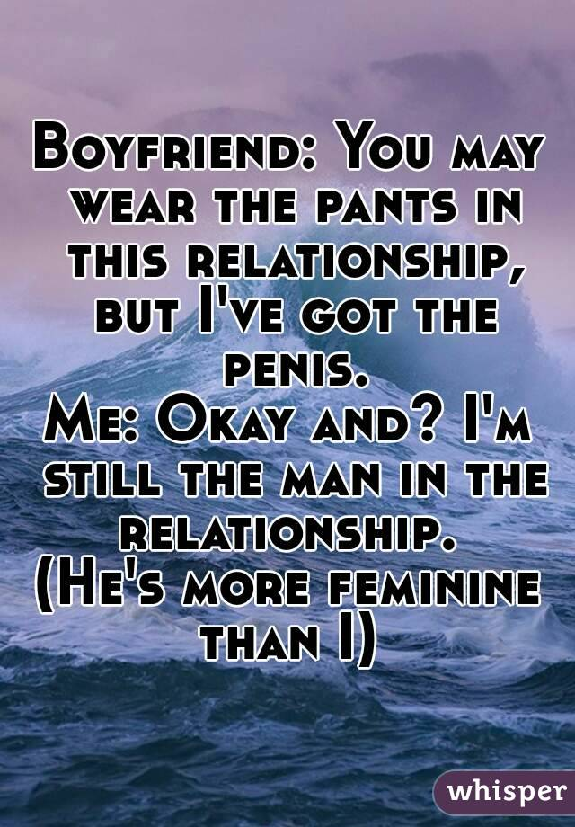 Boyfriend: You may wear the pants in this relationship, but I've got the penis. Me: Okay and? I'm still the man in the relationship.  (He's more feminine than I)