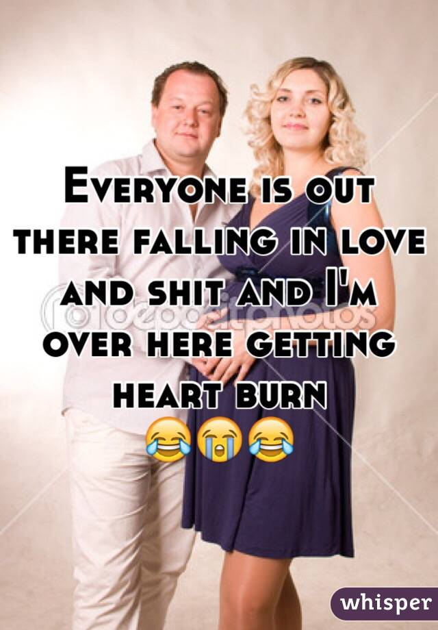Everyone is out there falling in love and shit and I'm over here getting heart burn 😂😭😂