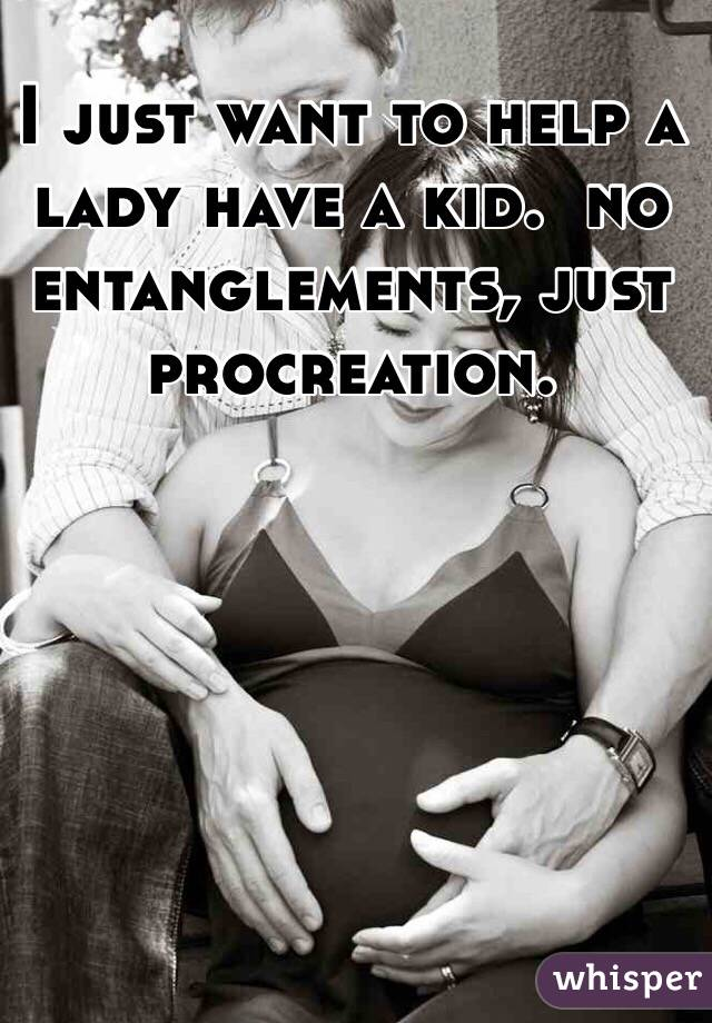 I just want to help a lady have a kid.  no entanglements, just procreation.