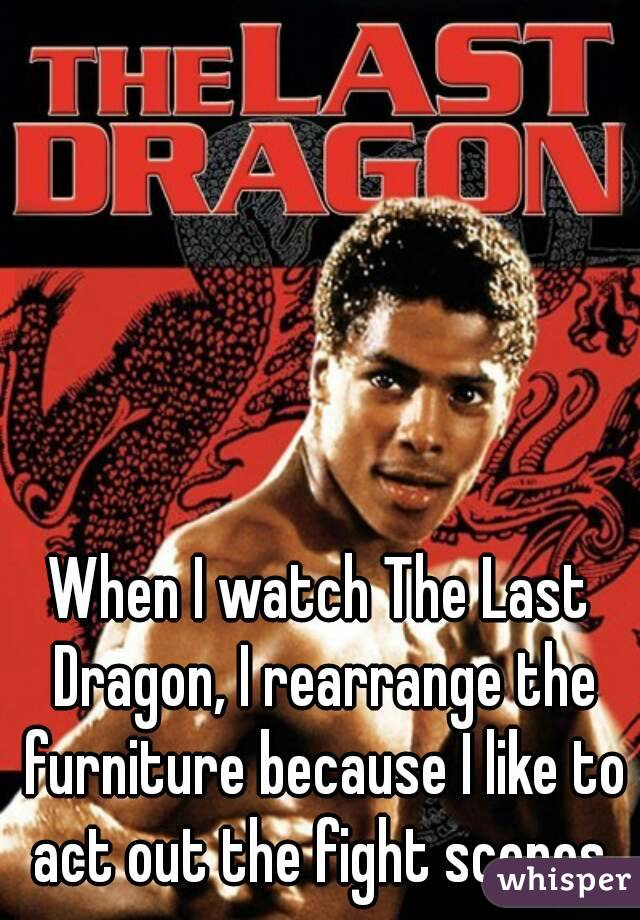 When I watch The Last Dragon, I rearrange the furniture because I like to act out the fight scenes.