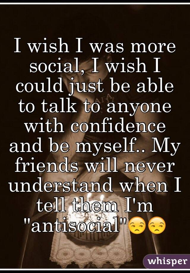 "I wish I was more social, I wish I could just be able to talk to anyone with confidence and be myself.. My friends will never understand when I tell them I'm ""antisocial""😒😒"