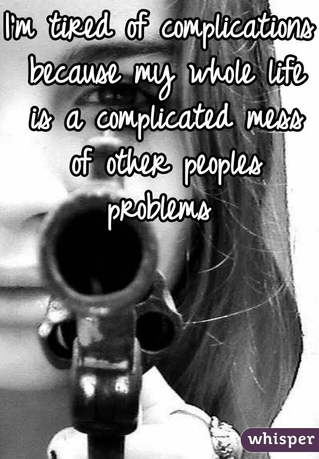 I'm tired of complications because my whole life is a complicated mess of other peoples problems