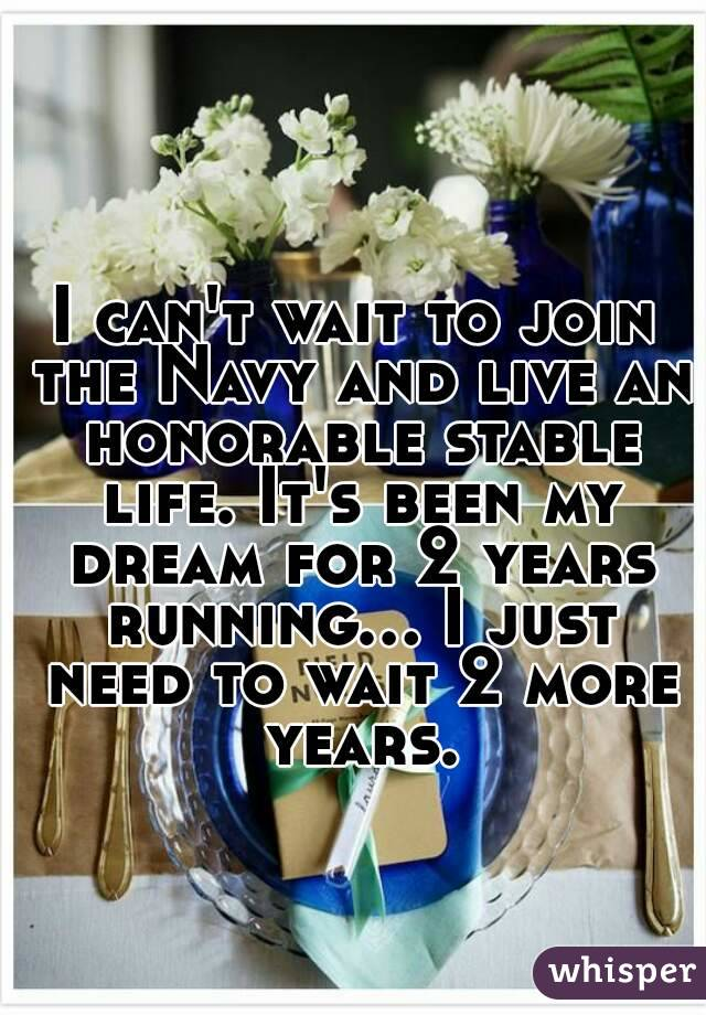 I can't wait to join the Navy and live an honorable stable life. It's been my dream for 2 years running... I just need to wait 2 more years.