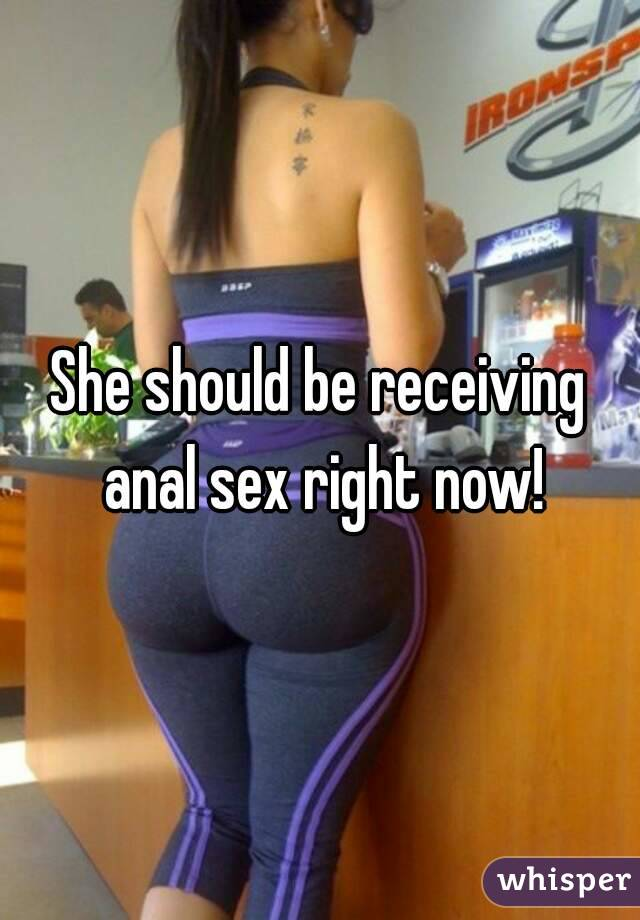 She should be receiving anal sex right now!