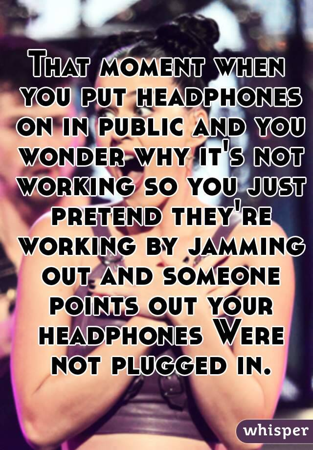 That moment when you put headphones on in public and you wonder why it's not working so you just pretend they're working by jamming out and someone points out your headphones Were not plugged in.