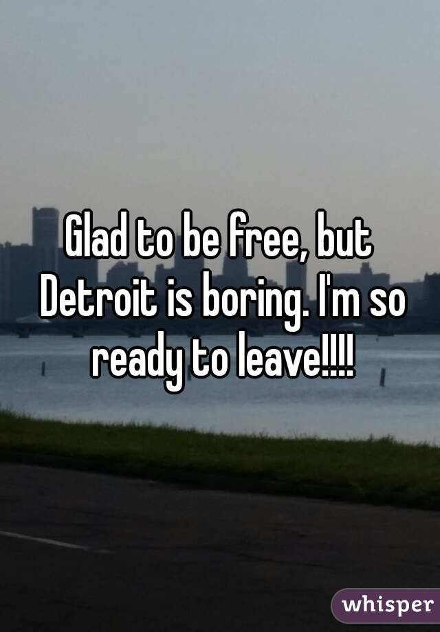 Glad to be free, but Detroit is boring. I'm so ready to leave!!!!