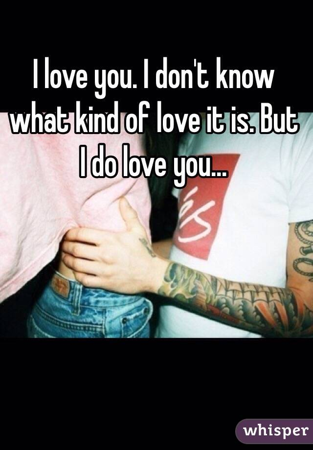 I love you. I don't know what kind of love it is. But I do love you...