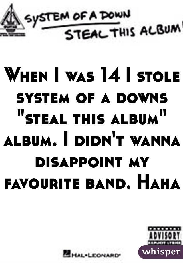 "When I was 14 I stole system of a downs ""steal this album"" album. I didn't wanna disappoint my favourite band. Haha"
