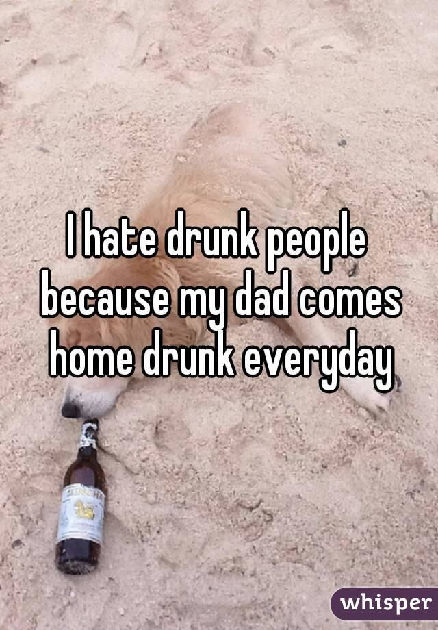 I hate drunk people because my dad comes home drunk everyday