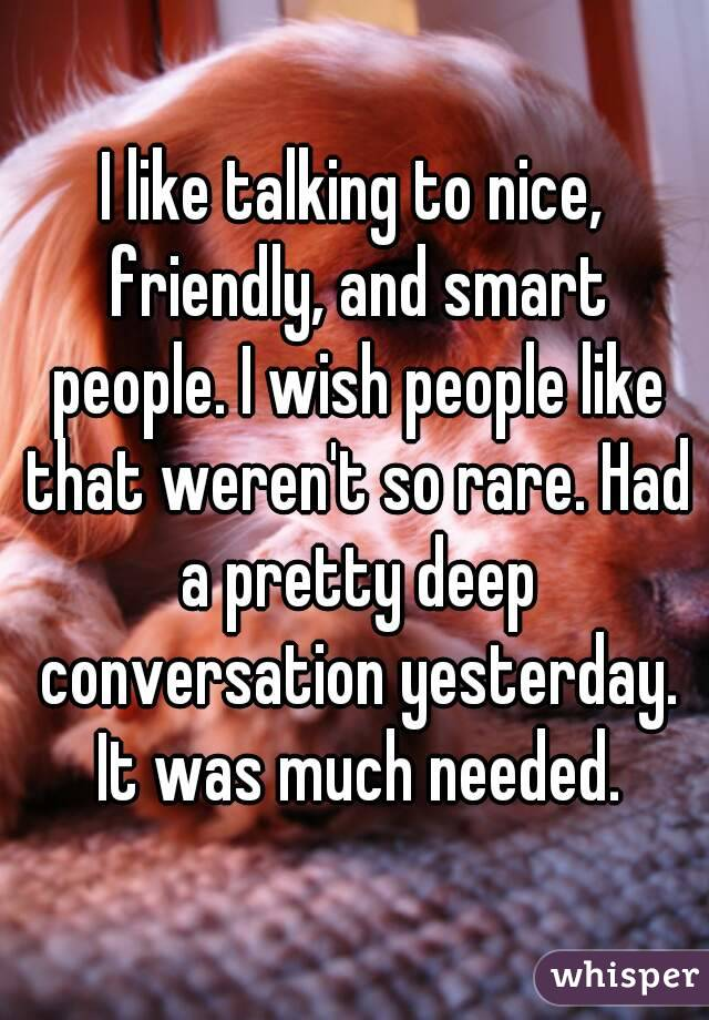 I like talking to nice, friendly, and smart people. I wish people like that weren't so rare. Had a pretty deep conversation yesterday. It was much needed.