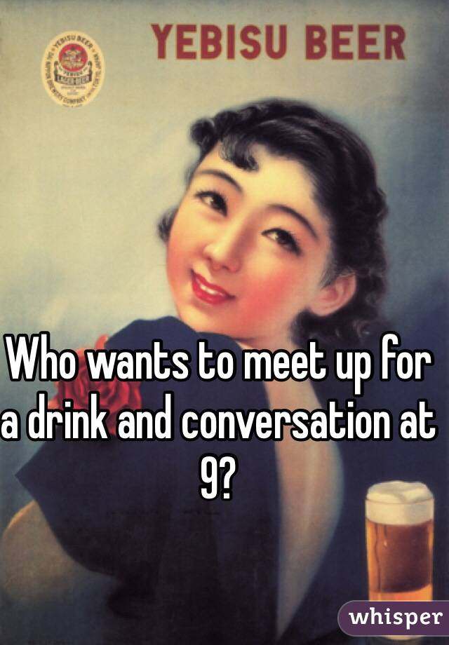 Who wants to meet up for a drink and conversation at 9?