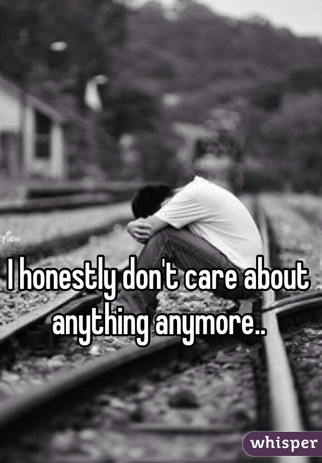 I honestly don't care about anything anymore..