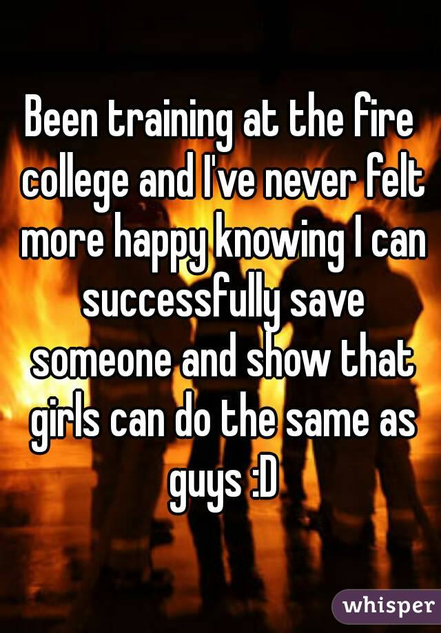 Been training at the fire college and I've never felt more happy knowing I can successfully save someone and show that girls can do the same as guys :D