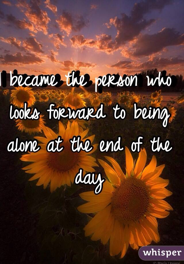 I became the person who looks forward to being alone at the end of the day