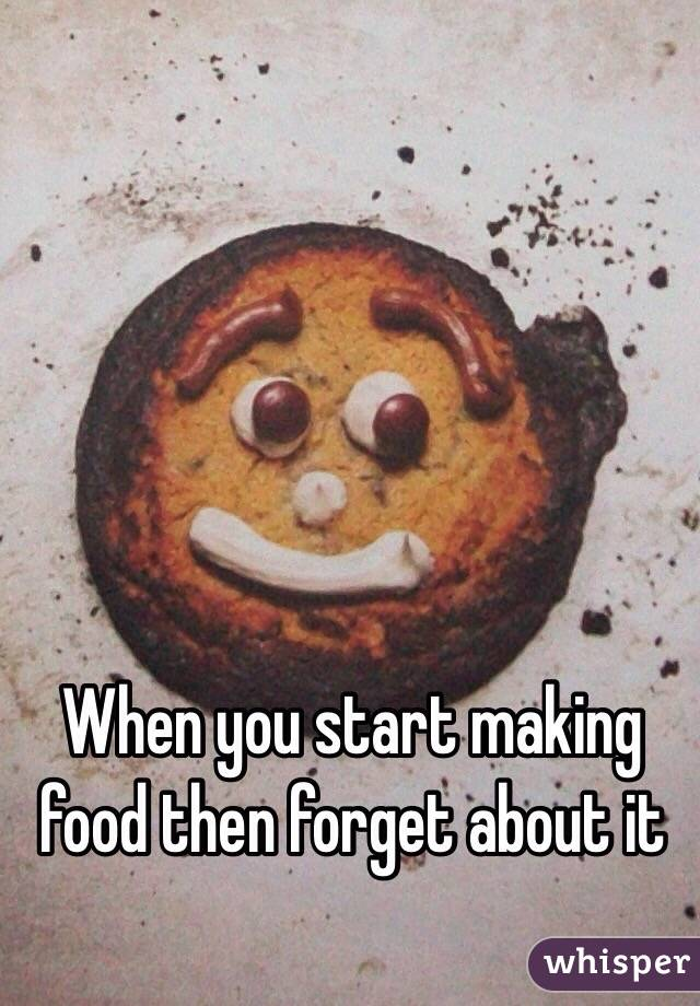 When you start making food then forget about it