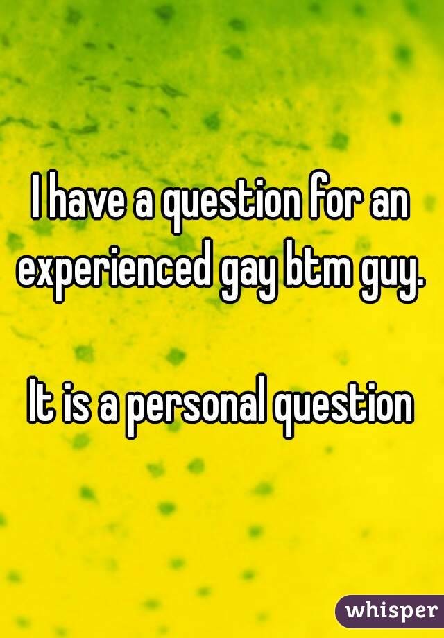 I have a question for an experienced gay btm guy.   It is a personal question