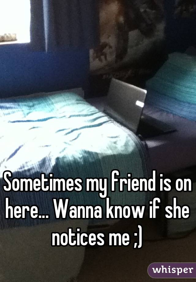 Sometimes my friend is on here... Wanna know if she notices me ;)