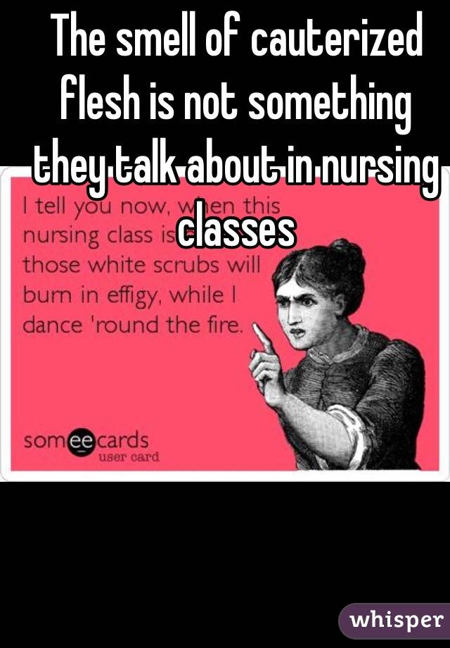 The smell of cauterized flesh is not something they talk about in nursing classes