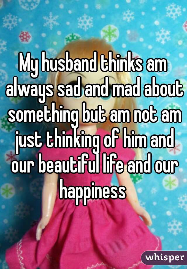 My husband thinks am always sad and mad about something but am not am just thinking of him and our beautiful life and our happiness