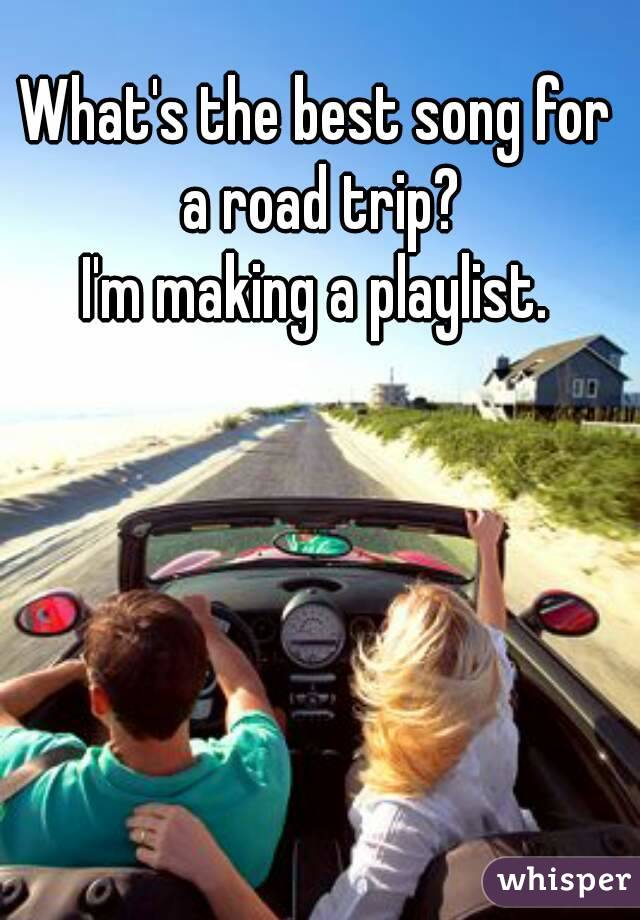 What's the best song for a road trip? I'm making a playlist.
