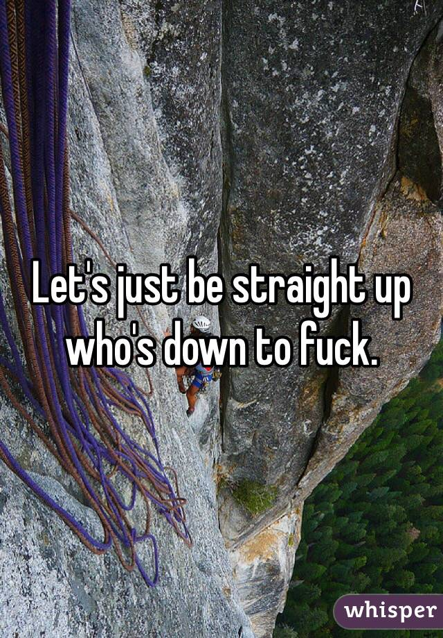 Let's just be straight up who's down to fuck.