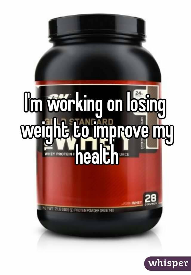 I'm working on losing weight to improve my health
