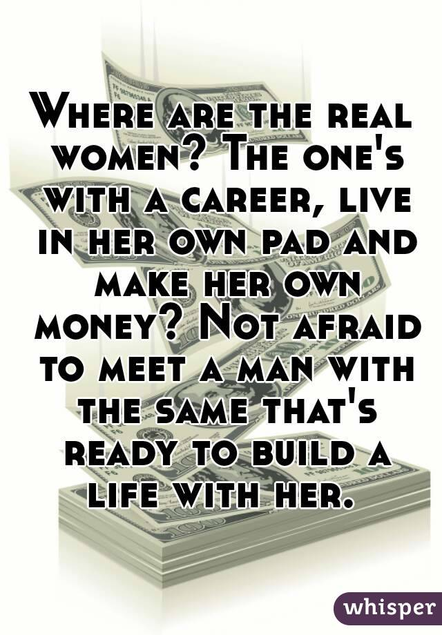 Where are the real women? The one's with a career, live in her own pad and make her own money? Not afraid to meet a man with the same that's ready to build a life with her.