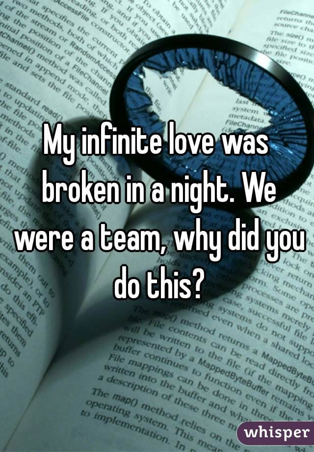 My infinite love was broken in a night. We were a team, why did you do this?