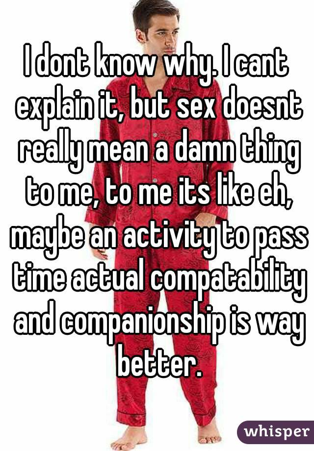 I dont know why. I cant explain it, but sex doesnt really mean a damn thing to me, to me its like eh, maybe an activity to pass time actual compatability and companionship is way better.