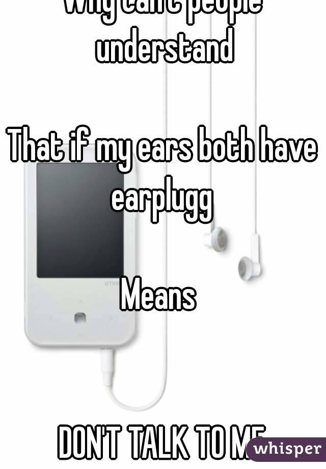 Why can't people understand  That if my ears both have earplugg   Means    DON'T TALK TO ME