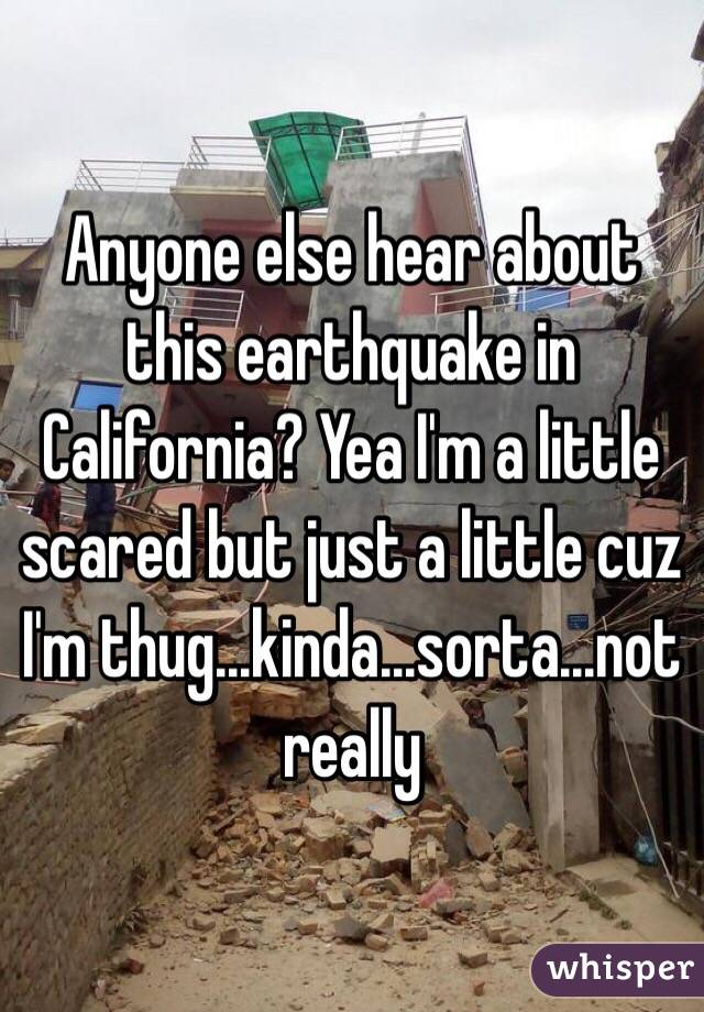 Anyone else hear about this earthquake in California? Yea I'm a little scared but just a little cuz I'm thug...kinda...sorta...not really