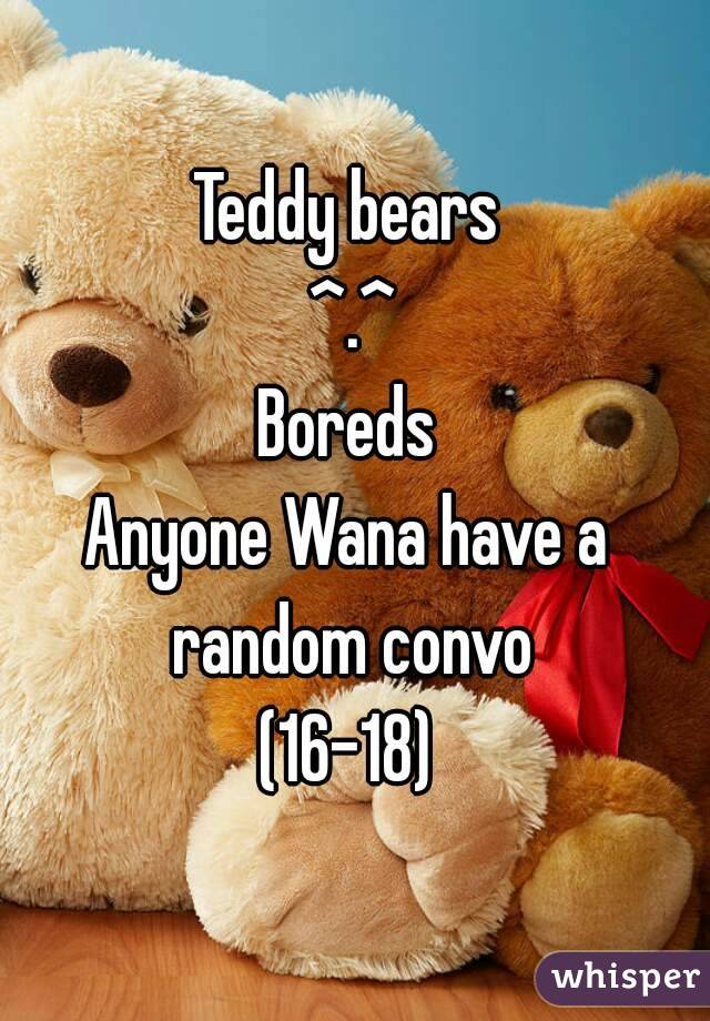 Teddy bears  ^.^ Boreds  Anyone Wana have a  random convo  (16-18)