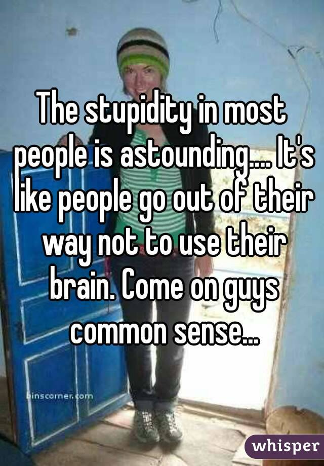 The stupidity in most people is astounding.... It's like people go out of their way not to use their brain. Come on guys common sense...
