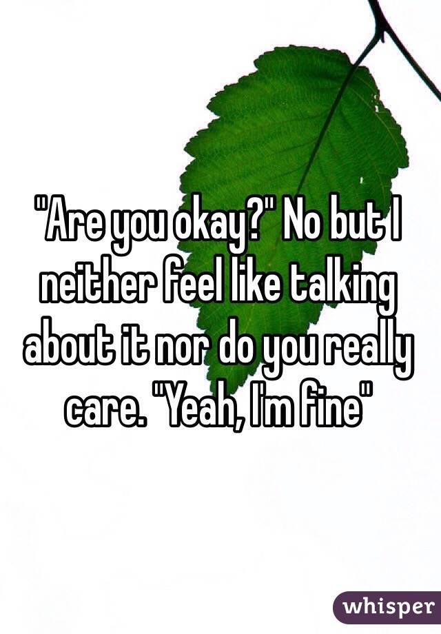 """""""Are you okay?"""" No but I neither feel like talking about it nor do you really care. """"Yeah, I'm fine"""""""