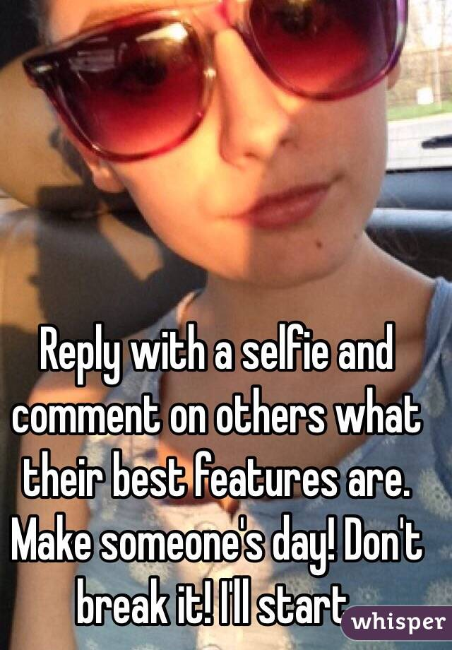 Reply with a selfie and comment on others what their best features are. Make someone's day! Don't break it! I'll start.