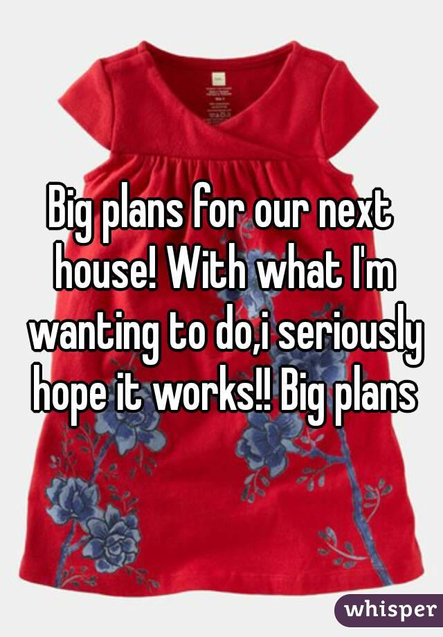 Big plans for our next house! With what I'm wanting to do,i seriously hope it works!! Big plans