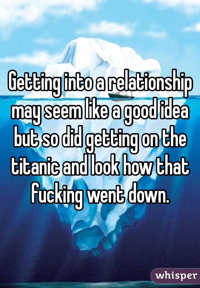 Getting into a relationship may seem like a good idea but so did getting on the titanic and look how that fucking went down.