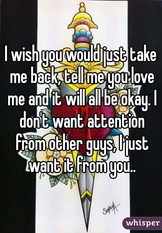 I wish you would just take me back, tell me you love me and it will all be okay. I don't want attention from other guys, I just want it from you..