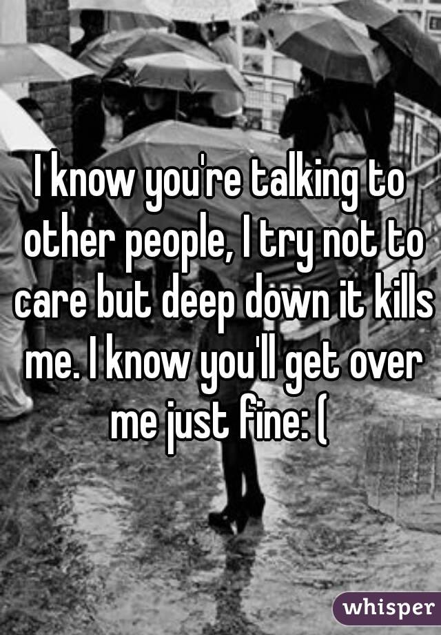 I know you're talking to other people, I try not to care but deep down it kills me. I know you'll get over me just fine: (