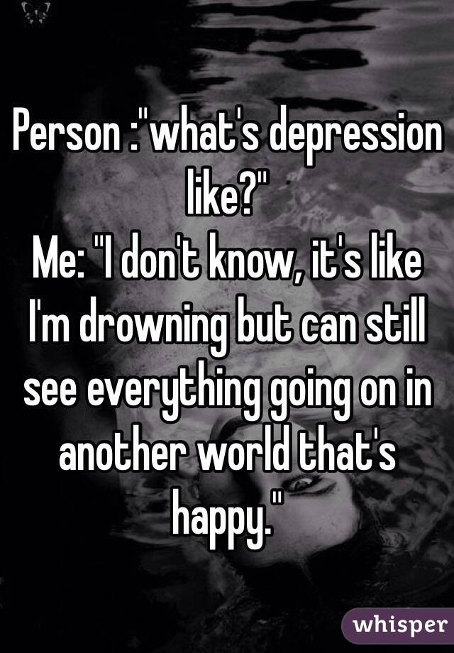 "Person :""what's depression like?"" Me: ""I don't know, it's like I'm drowning but can still see everything going on in another world that's happy."""