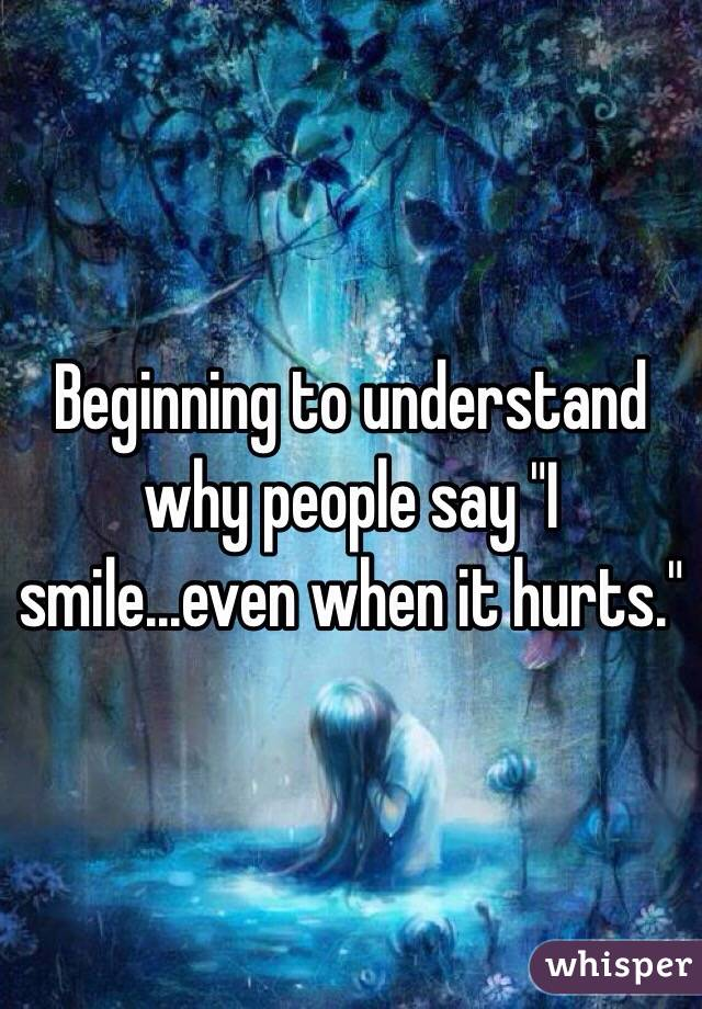 """Beginning to understand why people say """"I smile...even when it hurts."""""""