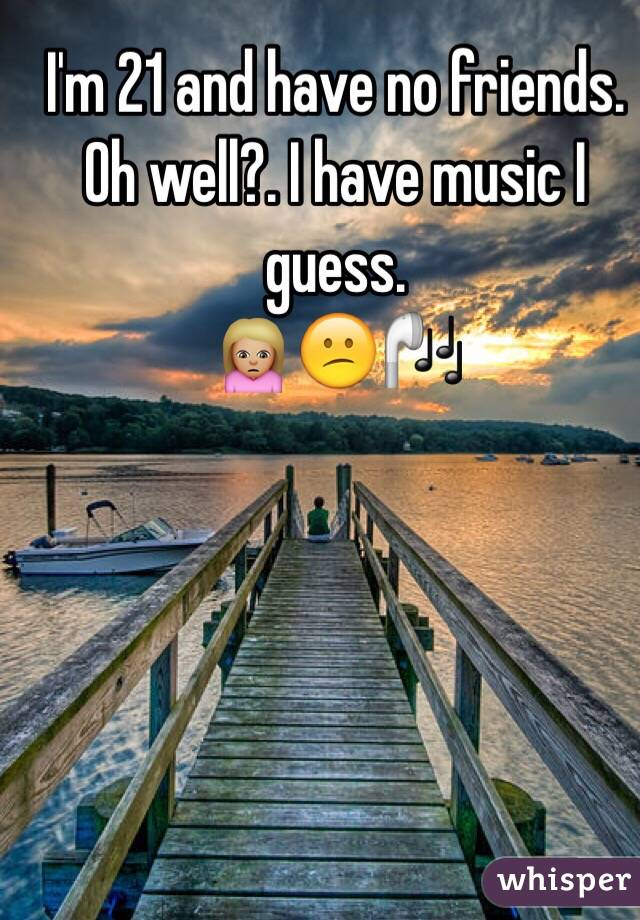 I'm 21 and have no friends.  Oh well?. I have music I guess. 🙍🏼😕🎧