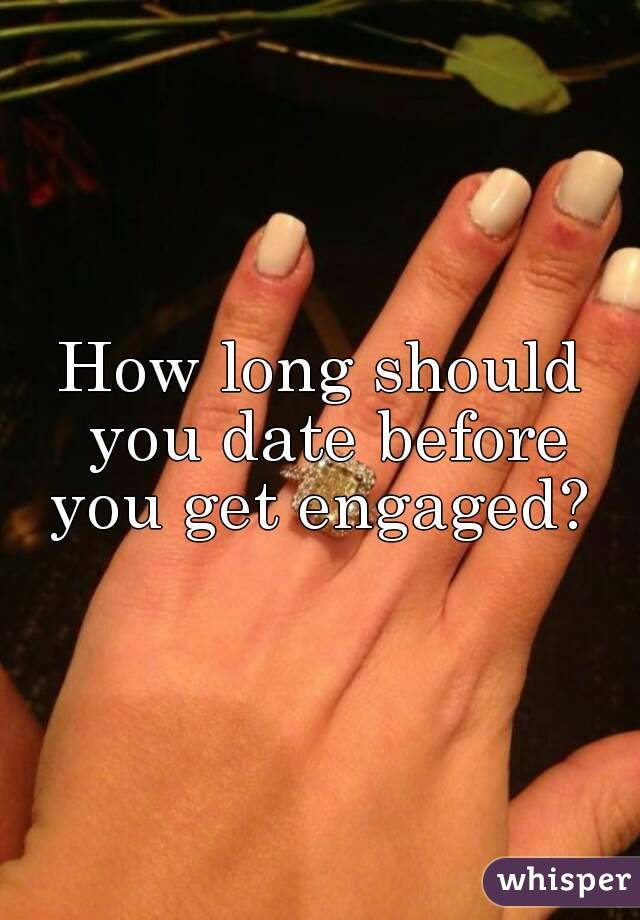 How long should you date before you get engaged?