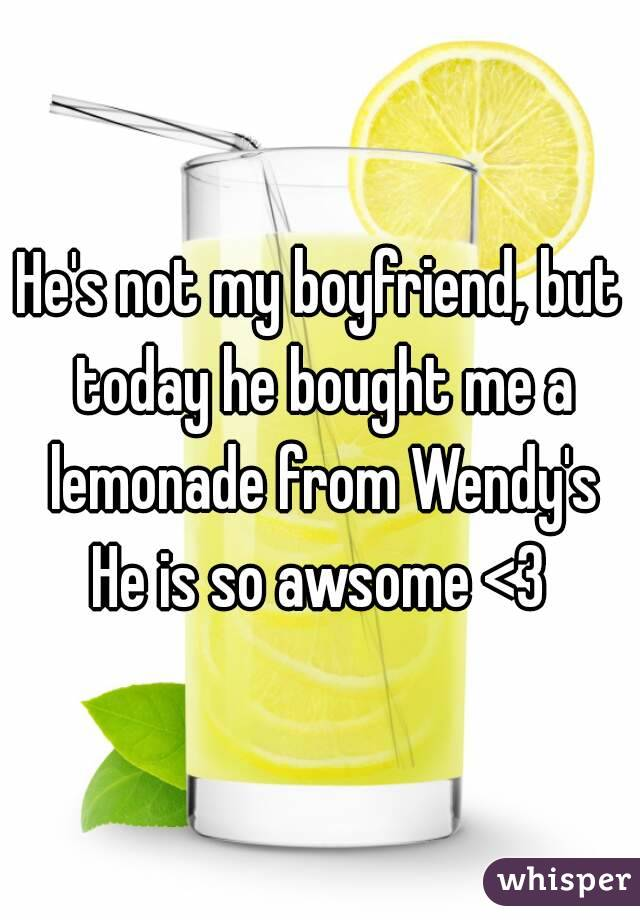 He's not my boyfriend, but today he bought me a lemonade from Wendy's He is so awsome <3